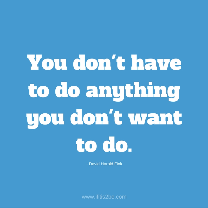 You don't have to do anything you don't want to do. A quote by David Harold Fink