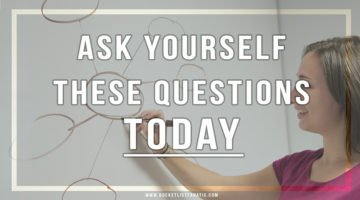 Ask Yourself These Questions TODAY!