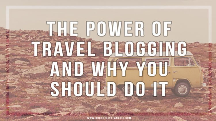 The Power of Travel Blogging And Why You Should Do It - Bucket List Fanatic
